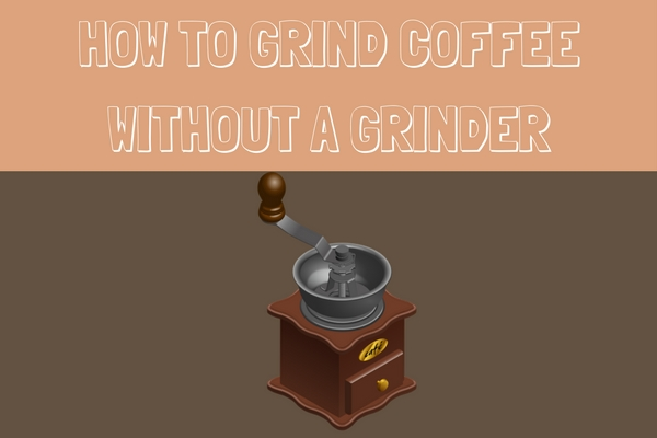 five ways to grind coffee without a grinder