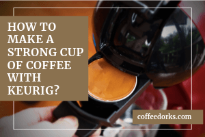 How To Make a Strong Cup of Coffee With Keurig?